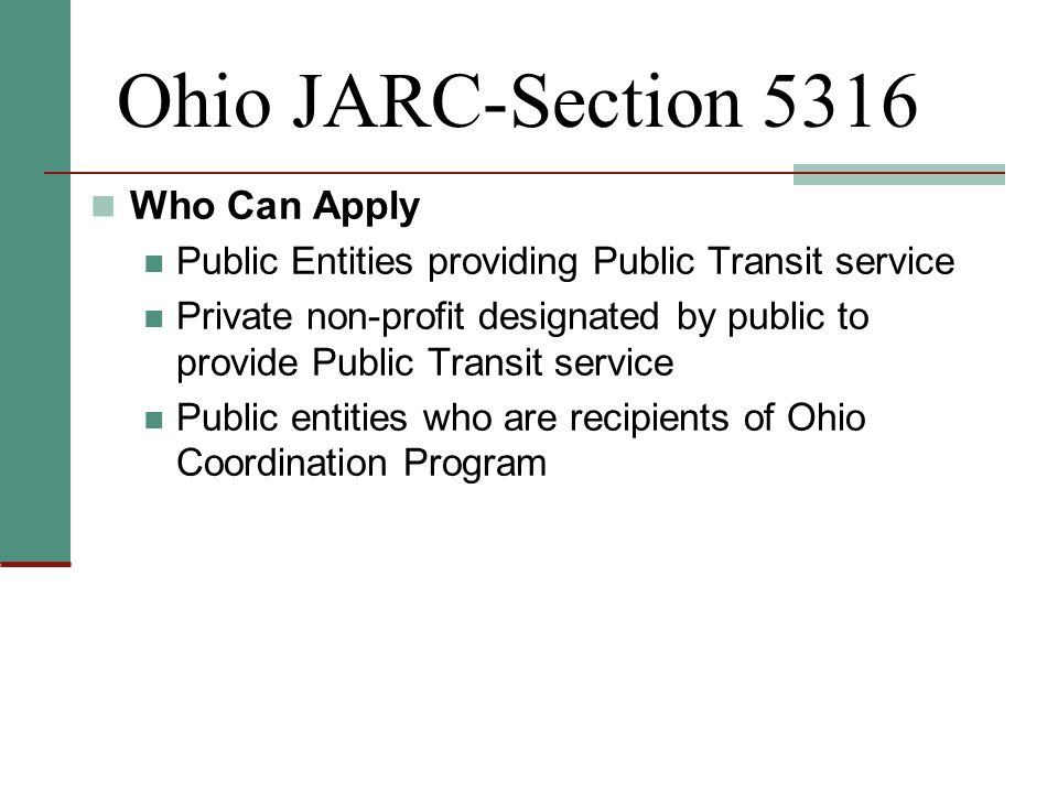 Ohio JARC-Section 5316 Who Can Apply Public Entities providing Public Transit service Private non-profit designated by public to provide Public Transit service Public entities who are recipients of Ohio Coordination Program