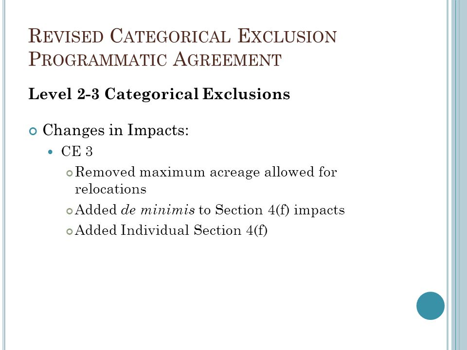 R EVISED C ATEGORICAL E XCLUSION P ROGRAMMATIC A GREEMENT Level 2-3 Categorical Exclusions Changes in Impacts: CE 3 Removed maximum acreage allowed for relocations Added de minimis to Section 4(f) impacts Added Individual Section 4(f)