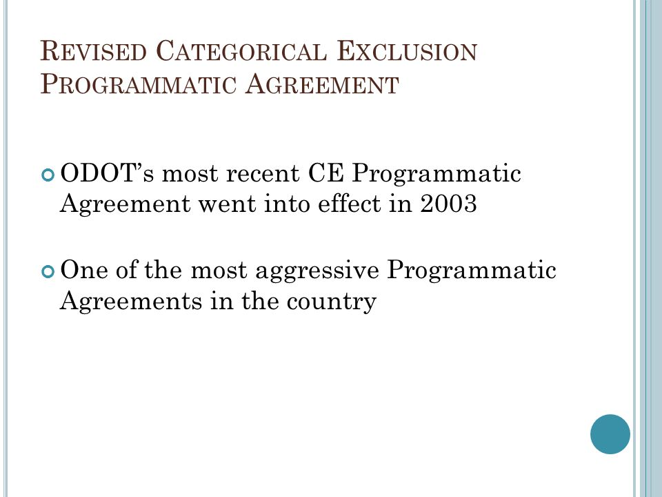 R EVISED C ATEGORICAL E XCLUSION P ROGRAMMATIC A GREEMENT ODOTs most recent CE Programmatic Agreement went into effect in 2003 One of the most aggressive Programmatic Agreements in the country