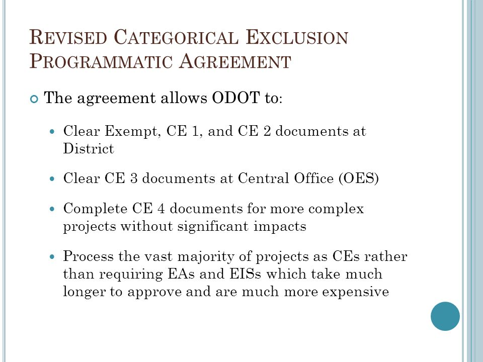 R EVISED C ATEGORICAL E XCLUSION P ROGRAMMATIC A GREEMENT The agreement allows ODOT to : Clear Exempt, CE 1, and CE 2 documents at District Clear CE 3 documents at Central Office (OES) Complete CE 4 documents for more complex projects without significant impacts Process the vast majority of projects as CEs rather than requiring EAs and EISs which take much longer to approve and are much more expensive