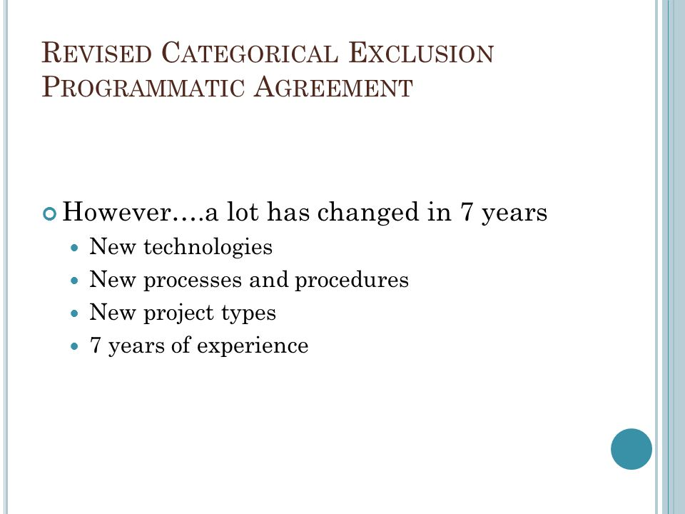 R EVISED C ATEGORICAL E XCLUSION P ROGRAMMATIC A GREEMENT However….a lot has changed in 7 years New technologies New processes and procedures New project types 7 years of experience