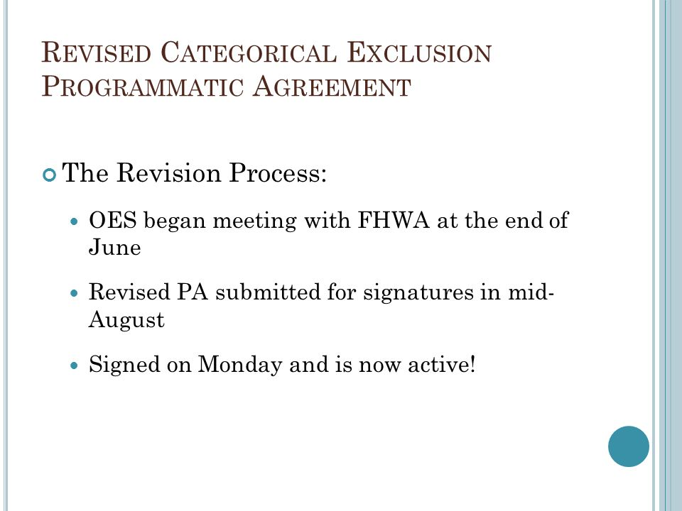 R EVISED C ATEGORICAL E XCLUSION P ROGRAMMATIC A GREEMENT The Revision Process: OES began meeting with FHWA at the end of June Revised PA submitted for signatures in mid- August Signed on Monday and is now active!