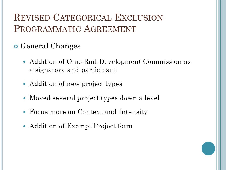 R EVISED C ATEGORICAL E XCLUSION P ROGRAMMATIC A GREEMENT General Changes Addition of Ohio Rail Development Commission as a signatory and participant Addition of new project types Moved several project types down a level Focus more on Context and Intensity Addition of Exempt Project form