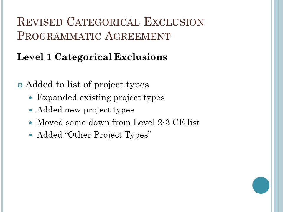 R EVISED C ATEGORICAL E XCLUSION P ROGRAMMATIC A GREEMENT Level 1 Categorical Exclusions Added to list of project types Expanded existing project types Added new project types Moved some down from Level 2-3 CE list Added Other Project Types