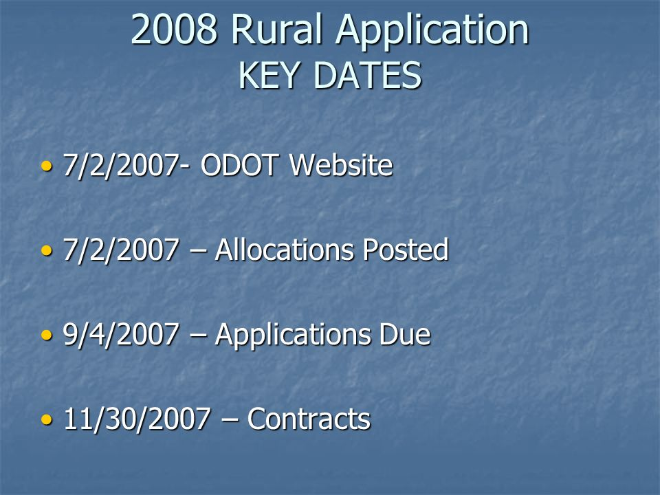 2008 Rural Application KEY DATES 7/2/2007- ODOT Website 7/2/2007- ODOT Website 7/2/2007 – Allocations Posted 7/2/2007 – Allocations Posted 9/4/2007 – Applications Due 9/4/2007 – Applications Due 11/30/2007 – Contracts 11/30/2007 – Contracts