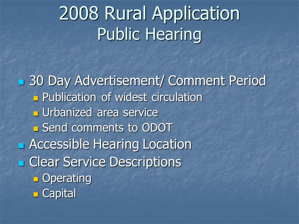 2008 Rural Application Public Hearing 30 Day Advertisement/ Comment Period 30 Day Advertisement/ Comment Period Publication of widest circulation Publication of widest circulation Urbanized area service Urbanized area service Send comments to ODOT Send comments to ODOT Accessible Hearing Location Accessible Hearing Location Clear Service Descriptions Clear Service Descriptions Operating Operating Capital Capital