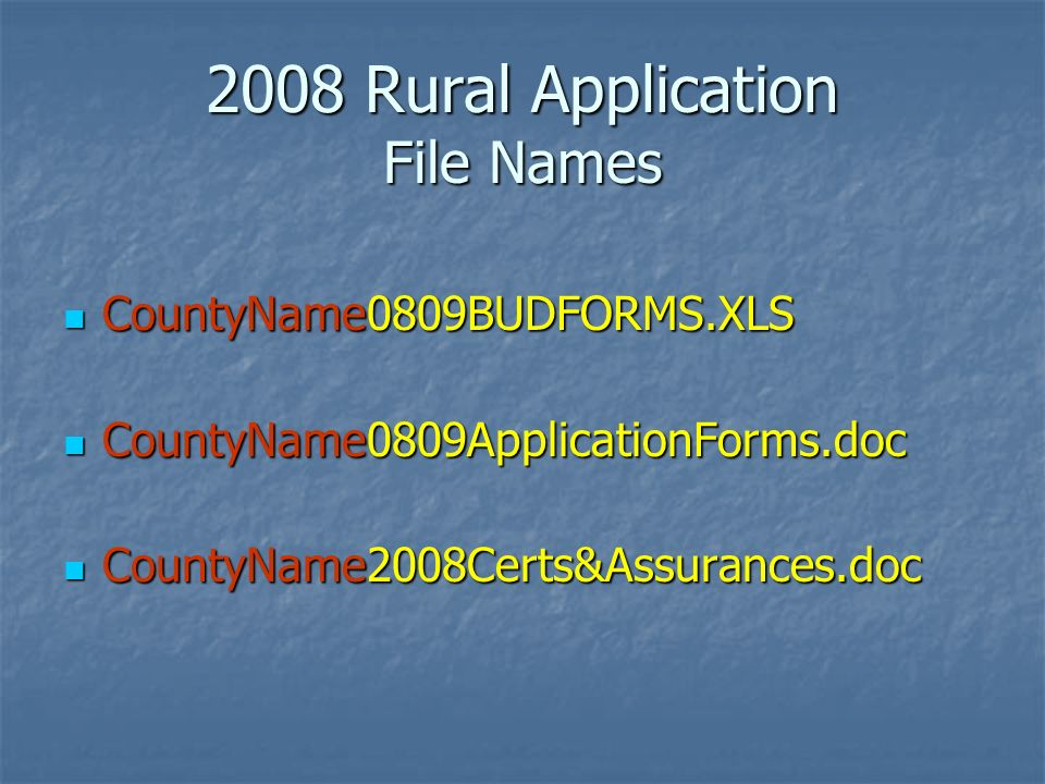 2008 Rural Application File Names CountyName0809BUDFORMS.XLS CountyName0809BUDFORMS.XLS CountyName0809ApplicationForms.doc CountyName0809ApplicationForms.doc CountyName2008Certs&Assurances.doc CountyName2008Certs&Assurances.doc