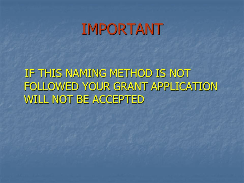 IMPORTANT IF THIS NAMING METHOD IS NOT FOLLOWED YOUR GRANT APPLICATION WILL NOT BE ACCEPTED IF THIS NAMING METHOD IS NOT FOLLOWED YOUR GRANT APPLICATION WILL NOT BE ACCEPTED