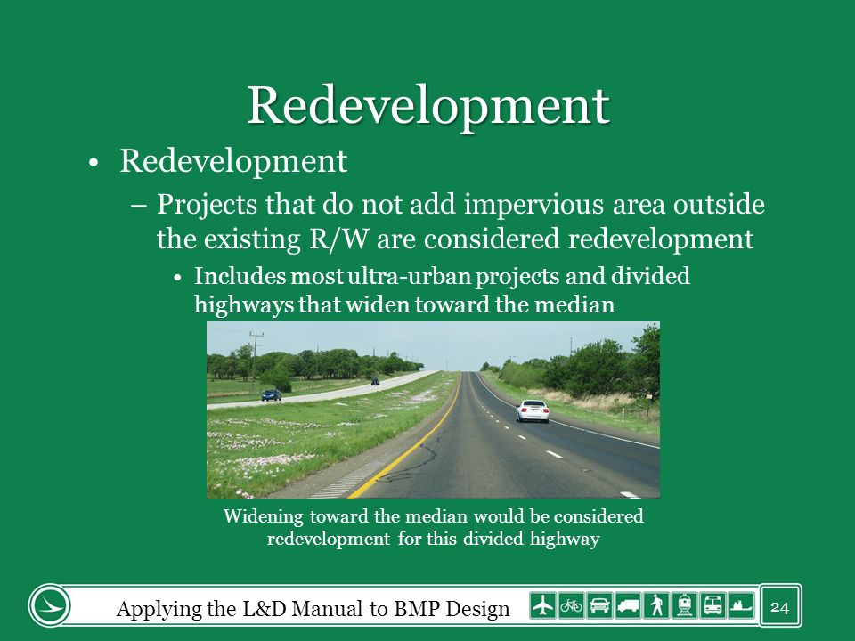 Redevelopment Redevelopment –Projects that do not add impervious area outside the existing R/W are considered redevelopment Includes most ultra-urban projects and divided highways that widen toward the median Widening toward the median would be considered redevelopment for this divided highway Applying the L&D Manual to BMP Design 24
