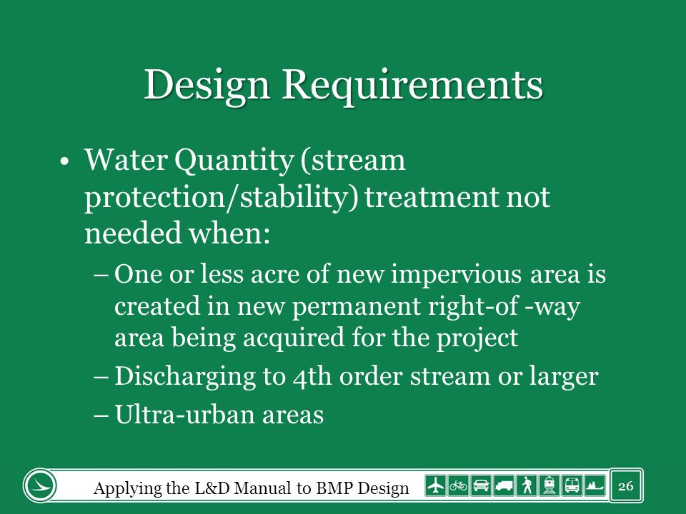Design Requirements Water Quantity (stream protection/stability) treatment not needed when: –One or less acre of new impervious area is created in new permanent right-of -way area being acquired for the project –Discharging to 4th order stream or larger –Ultra-urban areas Applying the L&D Manual to BMP Design 26