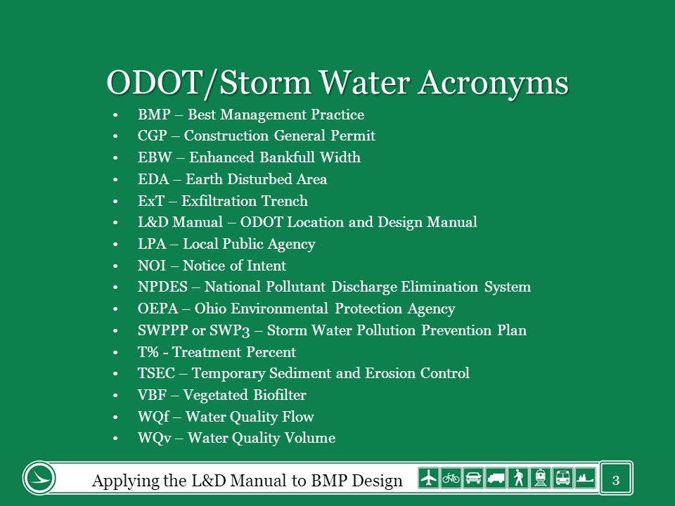 ODOT/Storm Water Acronyms BMP – Best Management Practice CGP – Construction General Permit EBW – Enhanced Bankfull Width EDA – Earth Disturbed Area ExT – Exfiltration Trench L&D Manual – ODOT Location and Design Manual LPA – Local Public Agency NOI – Notice of Intent NPDES – National Pollutant Discharge Elimination System OEPA – Ohio Environmental Protection Agency SWPPP or SWP3 – Storm Water Pollution Prevention Plan T% - Treatment Percent TSEC – Temporary Sediment and Erosion Control VBF – Vegetated Biofilter WQf – Water Quality Flow WQv – Water Quality Volume Applying the L&D Manual to BMP Design 3