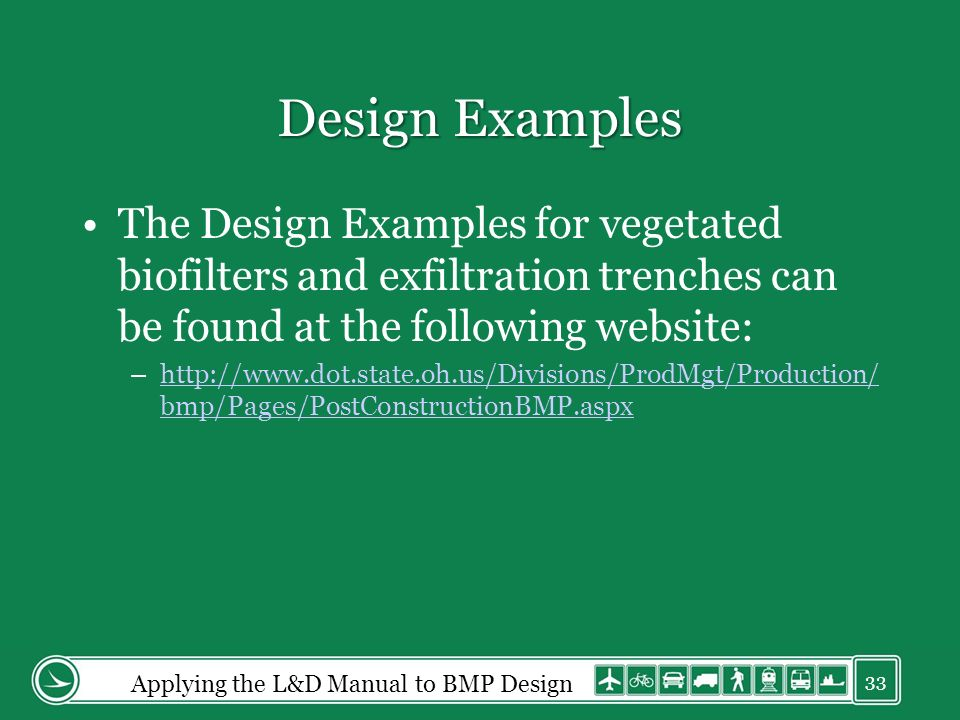 Design Examples The Design Examples for vegetated biofilters and exfiltration trenches can be found at the following website: –http://www.dot.state.oh.us/Divisions/ProdMgt/Production/ bmp/Pages/PostConstructionBMP.aspxhttp://www.dot.state.oh.us/Divisions/ProdMgt/Production/ bmp/Pages/PostConstructionBMP.aspx Applying the L&D Manual to BMP Design 33