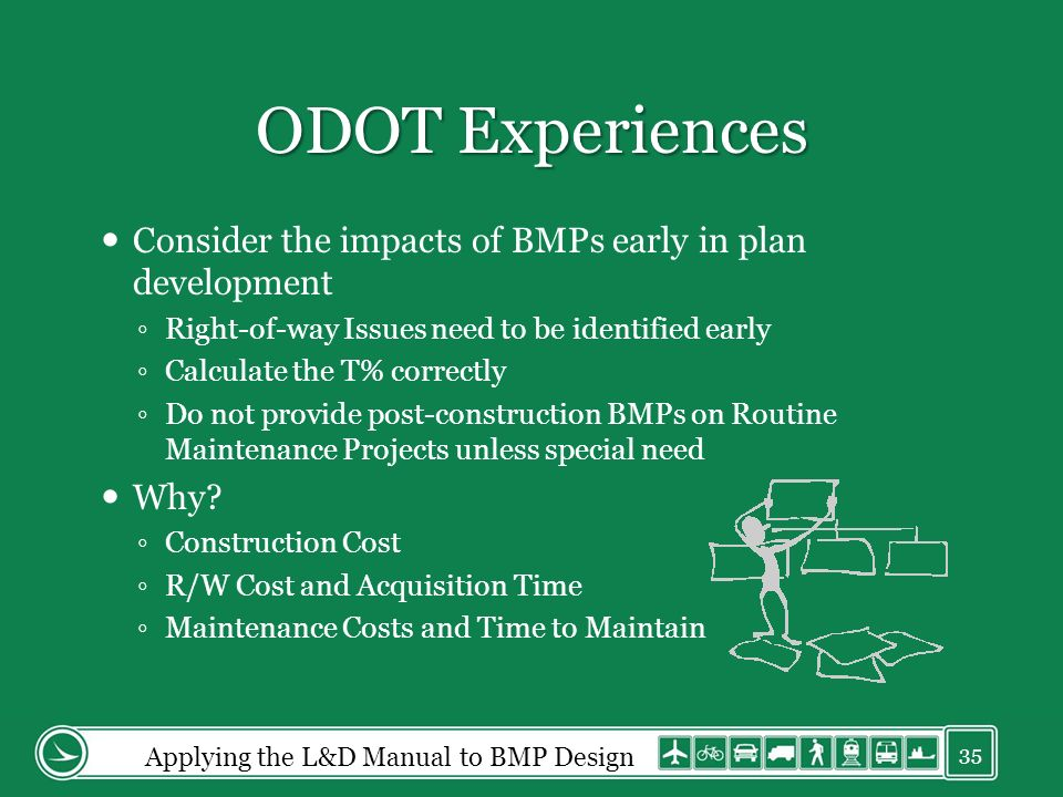 ODOT Experiences Consider the impacts of BMPs early in plan development Right-of-way Issues need to be identified early Calculate the T% correctly Do not provide post-construction BMPs on Routine Maintenance Projects unless special need Why.