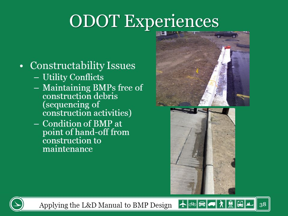 ODOT Experiences Constructability Issues –Utility Conflicts –Maintaining BMPs free of construction debris (sequencing of construction activities) –Condition of BMP at point of hand-off from construction to maintenance Applying the L&D Manual to BMP Design 38