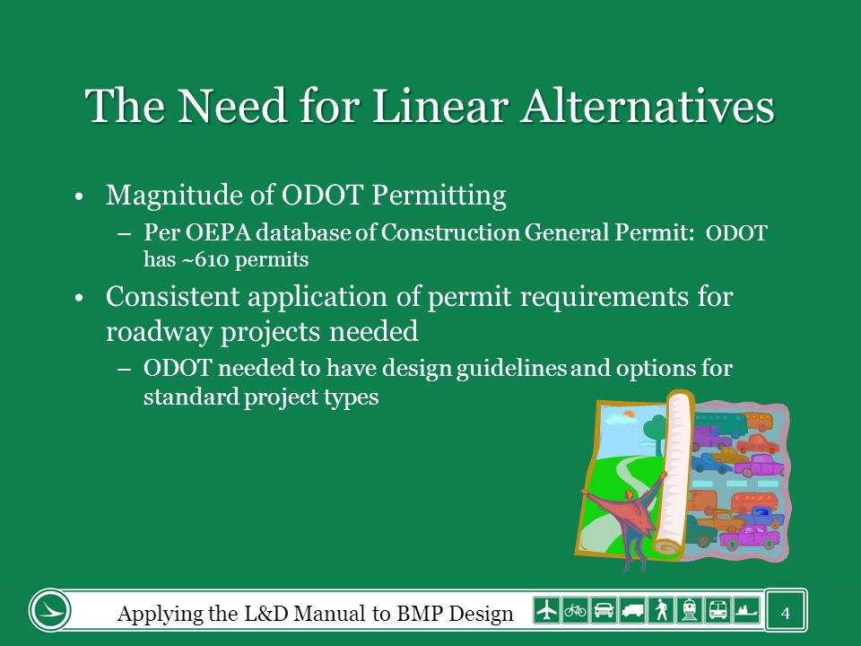 The Need for Linear Alternatives Magnitude of ODOT Permitting –Per OEPA database of Construction General Permit: ODOT has ~610 permits Consistent application of permit requirements for roadway projects needed –ODOT needed to have design guidelines and options for standard project types Applying the L&D Manual to BMP Design 4