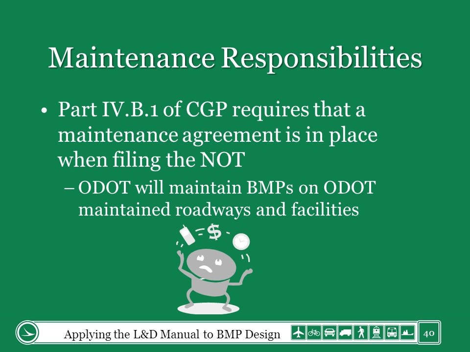 Maintenance Responsibilities Part IV.B.1 of CGP requires that a maintenance agreement is in place when filing the NOT –ODOT will maintain BMPs on ODOT maintained roadways and facilities Applying the L&D Manual to BMP Design 40
