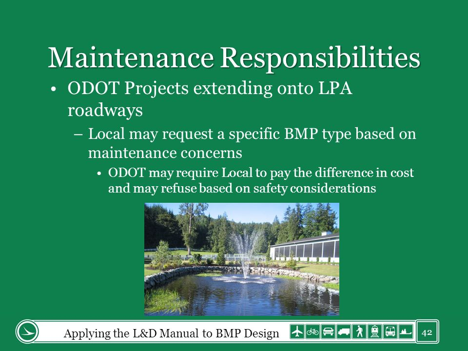 Maintenance Responsibilities ODOT Projects extending onto LPA roadways –Local may request a specific BMP type based on maintenance concerns ODOT may require Local to pay the difference in cost and may refuse based on safety considerations Applying the L&D Manual to BMP Design 42