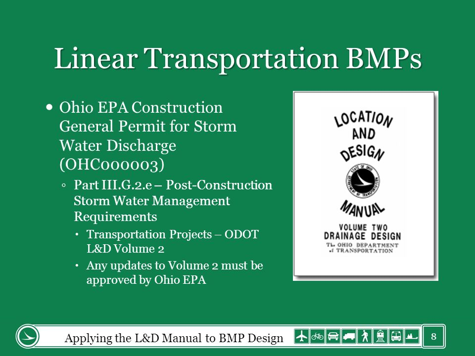 Linear Transportation BMPs Ohio EPA Construction General Permit for Storm Water Discharge (OHC000003) Part III.G.2.e – Post-Construction Storm Water Management Requirements Transportation Projects – ODOT L&D Volume 2 Any updates to Volume 2 must be approved by Ohio EPA Applying the L&D Manual to BMP Design 8