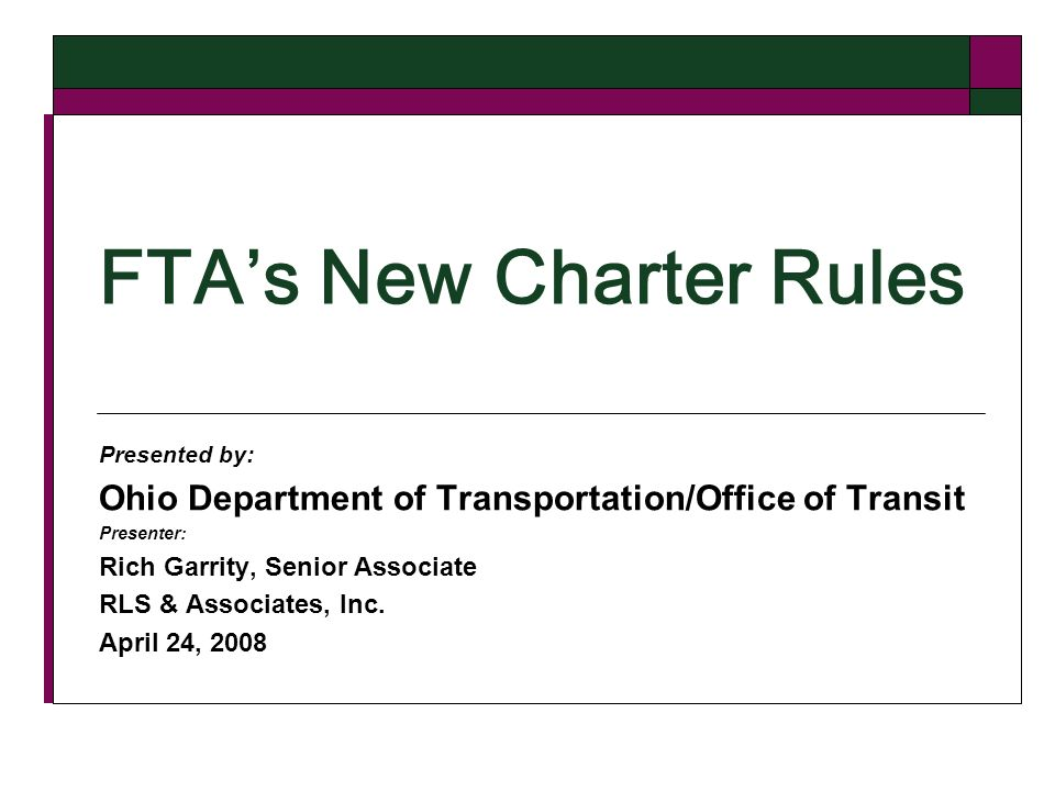 FTAs New Charter Rules Presented by: Ohio Department of Transportation/Office of Transit Presenter: Rich Garrity, Senior Associate RLS & Associates, Inc.