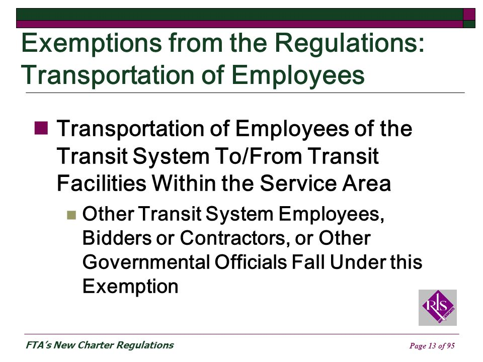 FTAs New Charter Regulations Page 13 of 95 Exemptions from the Regulations: Transportation of Employees Transportation of Employees of the Transit System To/From Transit Facilities Within the Service Area Other Transit System Employees, Bidders or Contractors, or Other Governmental Officials Fall Under this Exemption