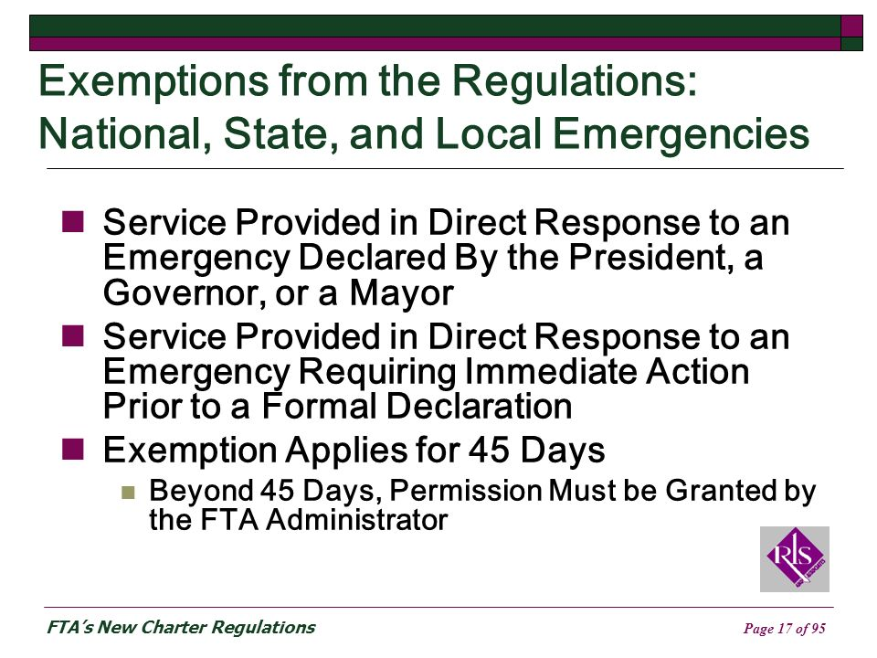 FTAs New Charter Regulations Page 17 of 95 Exemptions from the Regulations: National, State, and Local Emergencies Service Provided in Direct Response to an Emergency Declared By the President, a Governor, or a Mayor Service Provided in Direct Response to an Emergency Requiring Immediate Action Prior to a Formal Declaration Exemption Applies for 45 Days Beyond 45 Days, Permission Must be Granted by the FTA Administrator