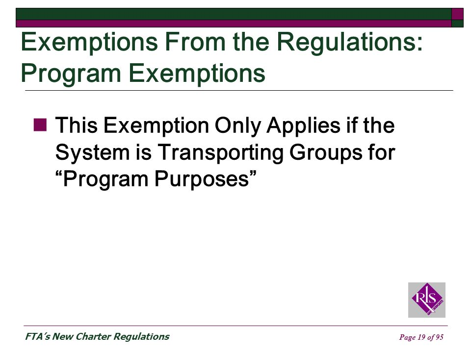 FTAs New Charter Regulations Page 19 of 95 Exemptions From the Regulations: Program Exemptions This Exemption Only Applies if the System is Transporting Groups for Program Purposes