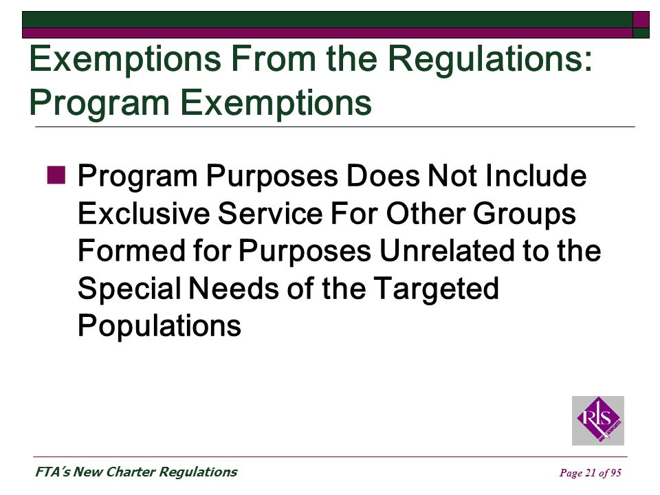 FTAs New Charter Regulations Page 21 of 95 Exemptions From the Regulations: Program Exemptions Program Purposes Does Not Include Exclusive Service For Other Groups Formed for Purposes Unrelated to the Special Needs of the Targeted Populations