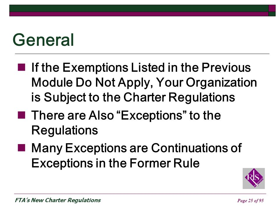 FTAs New Charter Regulations Page 25 of 95 General If the Exemptions Listed in the Previous Module Do Not Apply, Your Organization is Subject to the Charter Regulations There are Also Exceptions to the Regulations Many Exceptions are Continuations of Exceptions in the Former Rule