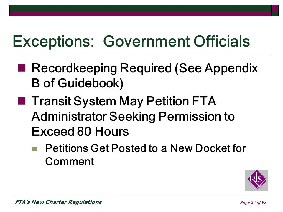 FTAs New Charter Regulations Page 27 of 95 Exceptions: Government Officials Recordkeeping Required (See Appendix B of Guidebook) Transit System May Petition FTA Administrator Seeking Permission to Exceed 80 Hours Petitions Get Posted to a New Docket for Comment
