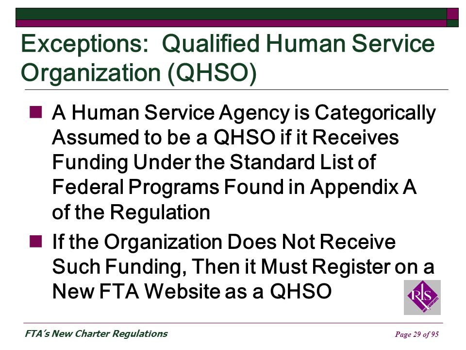FTAs New Charter Regulations Page 29 of 95 Exceptions: Qualified Human Service Organization (QHSO) A Human Service Agency is Categorically Assumed to be a QHSO if it Receives Funding Under the Standard List of Federal Programs Found in Appendix A of the Regulation If the Organization Does Not Receive Such Funding, Then it Must Register on a New FTA Website as a QHSO