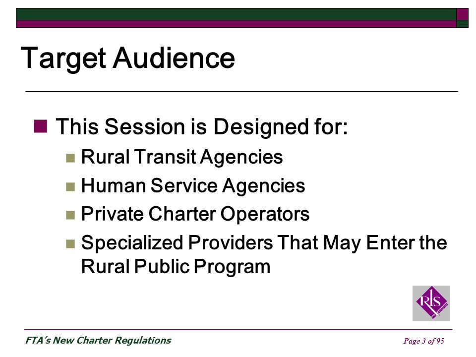 FTAs New Charter Regulations Page 3 of 95 Target Audience This Session is Designed for: Rural Transit Agencies Human Service Agencies Private Charter Operators Specialized Providers That May Enter the Rural Public Program