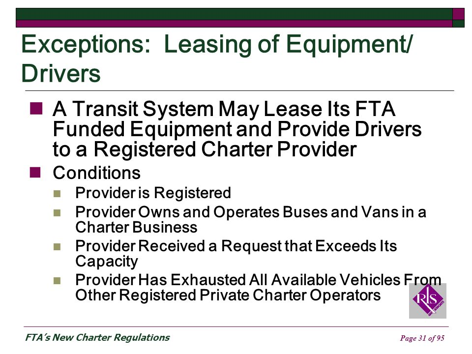 FTAs New Charter Regulations Page 31 of 95 Exceptions: Leasing of Equipment/ Drivers A Transit System May Lease Its FTA Funded Equipment and Provide Drivers to a Registered Charter Provider Conditions Provider is Registered Provider Owns and Operates Buses and Vans in a Charter Business Provider Received a Request that Exceeds Its Capacity Provider Has Exhausted All Available Vehicles From Other Registered Private Charter Operators