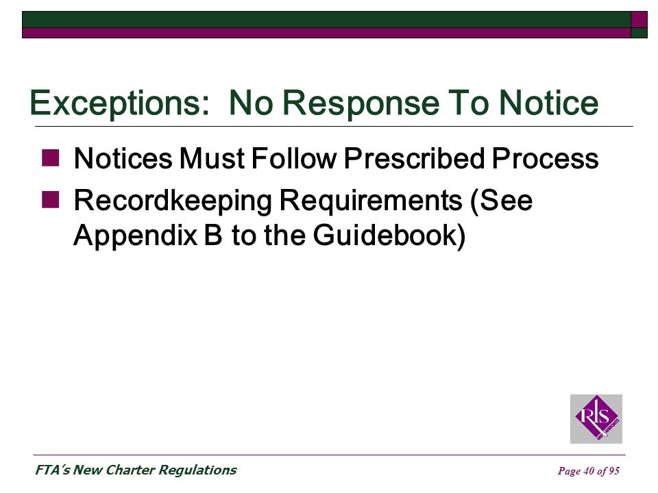FTAs New Charter Regulations Page 40 of 95 Exceptions: No Response To Notice Notices Must Follow Prescribed Process Recordkeeping Requirements (See Appendix B to the Guidebook)