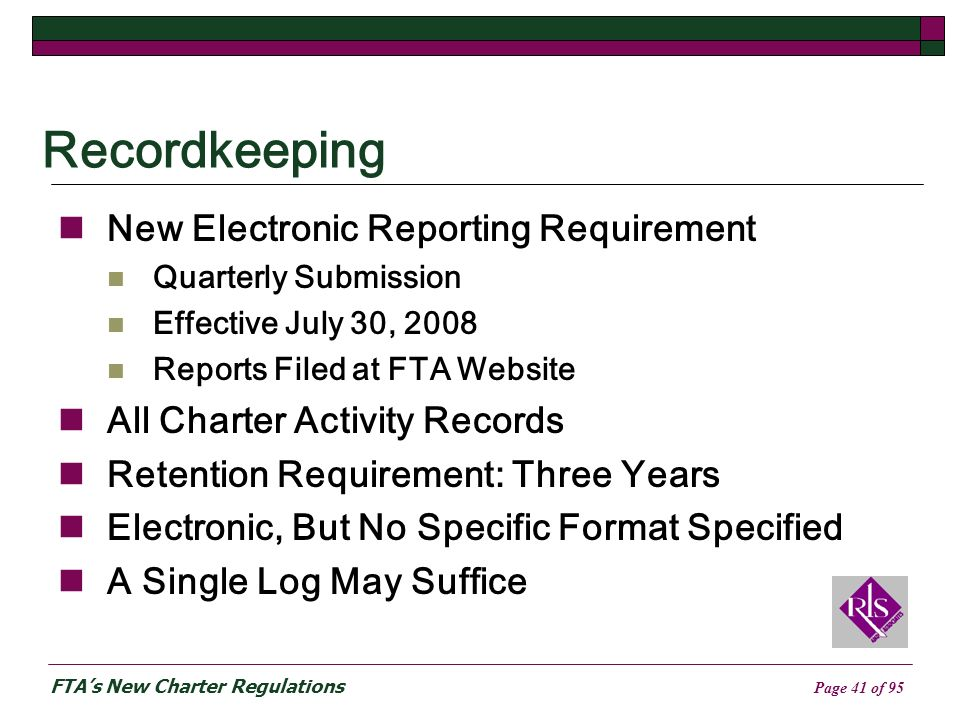 FTAs New Charter Regulations Page 41 of 95 Recordkeeping New Electronic Reporting Requirement Quarterly Submission Effective July 30, 2008 Reports Filed at FTA Website All Charter Activity Records Retention Requirement: Three Years Electronic, But No Specific Format Specified A Single Log May Suffice