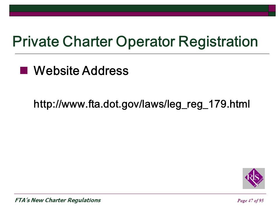 FTAs New Charter Regulations Page 47 of 95 Private Charter Operator Registration Website Address http://www.fta.dot.gov/laws/leg_reg_179.html