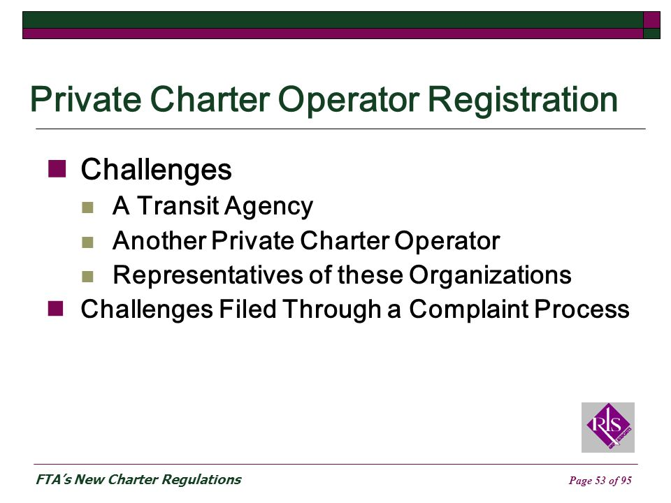 FTAs New Charter Regulations Page 53 of 95 Private Charter Operator Registration Challenges A Transit Agency Another Private Charter Operator Representatives of these Organizations Challenges Filed Through a Complaint Process
