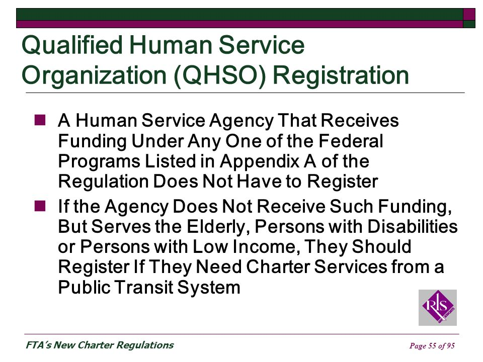 FTAs New Charter Regulations Page 55 of 95 Qualified Human Service Organization (QHSO) Registration A Human Service Agency That Receives Funding Under Any One of the Federal Programs Listed in Appendix A of the Regulation Does Not Have to Register If the Agency Does Not Receive Such Funding, But Serves the Elderly, Persons with Disabilities or Persons with Low Income, They Should Register If They Need Charter Services from a Public Transit System