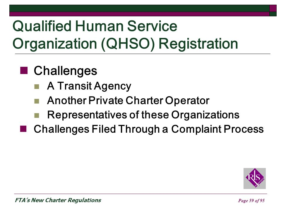 FTAs New Charter Regulations Page 59 of 95 Qualified Human Service Organization (QHSO) Registration Challenges A Transit Agency Another Private Charter Operator Representatives of these Organizations Challenges Filed Through a Complaint Process