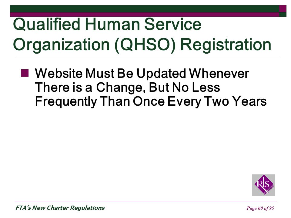 FTAs New Charter Regulations Page 60 of 95 Qualified Human Service Organization (QHSO) Registration Website Must Be Updated Whenever There is a Change, But No Less Frequently Than Once Every Two Years