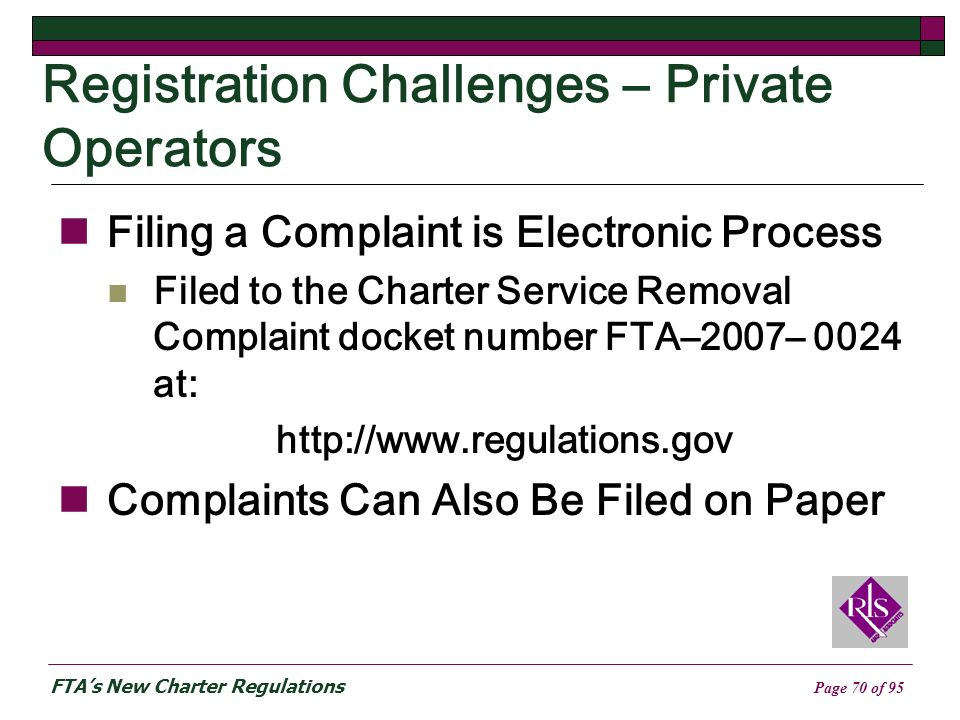 FTAs New Charter Regulations Page 70 of 95 Registration Challenges – Private Operators Filing a Complaint is Electronic Process Filed to the Charter Service Removal Complaint docket number FTA–2007– 0024 at: http://www.regulations.gov Complaints Can Also Be Filed on Paper