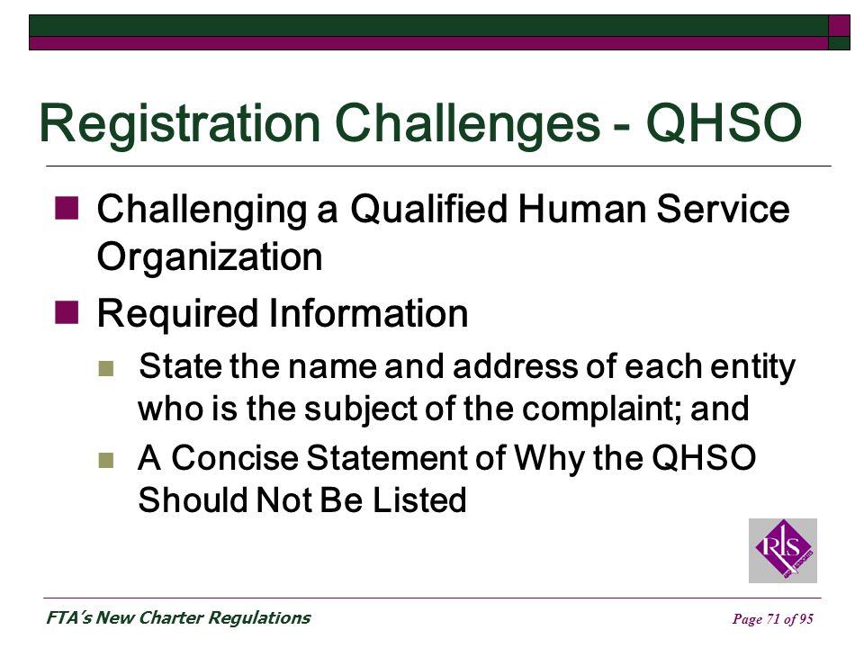 FTAs New Charter Regulations Page 71 of 95 Registration Challenges - QHSO Challenging a Qualified Human Service Organization Required Information State the name and address of each entity who is the subject of the complaint; and A Concise Statement of Why the QHSO Should Not Be Listed