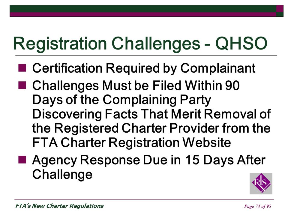 FTAs New Charter Regulations Page 73 of 95 Registration Challenges - QHSO Certification Required by Complainant Challenges Must be Filed Within 90 Days of the Complaining Party Discovering Facts That Merit Removal of the Registered Charter Provider from the FTA Charter Registration Website Agency Response Due in 15 Days After Challenge