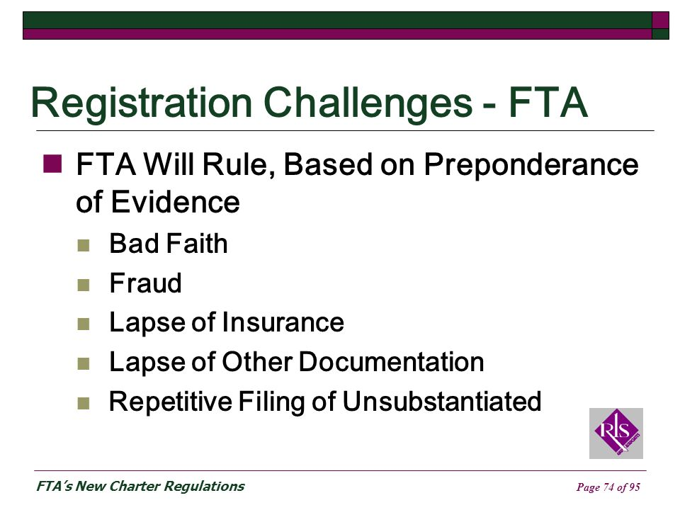 FTAs New Charter Regulations Page 74 of 95 Registration Challenges - FTA FTA Will Rule, Based on Preponderance of Evidence Bad Faith Fraud Lapse of Insurance Lapse of Other Documentation Repetitive Filing of Unsubstantiated