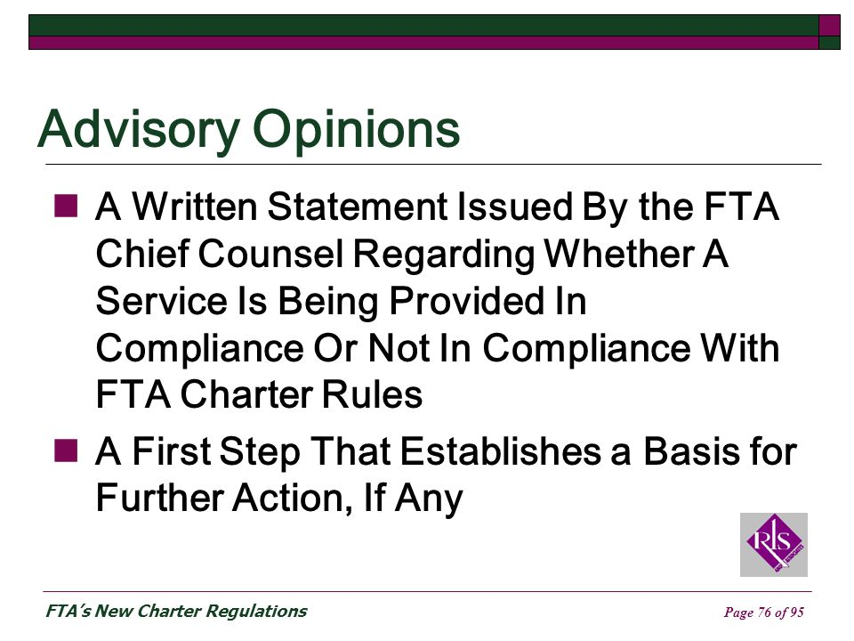 FTAs New Charter Regulations Page 76 of 95 Advisory Opinions A Written Statement Issued By the FTA Chief Counsel Regarding Whether A Service Is Being Provided In Compliance Or Not In Compliance With FTA Charter Rules A First Step That Establishes a Basis for Further Action, If Any