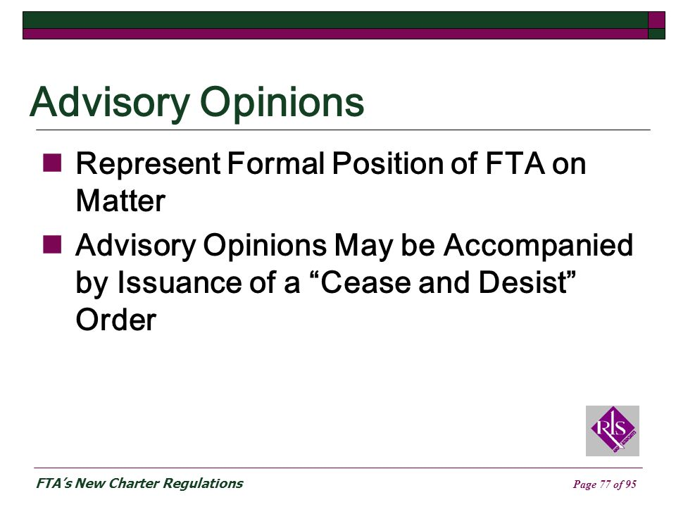 FTAs New Charter Regulations Page 77 of 95 Advisory Opinions Represent Formal Position of FTA on Matter Advisory Opinions May be Accompanied by Issuance of a Cease and Desist Order