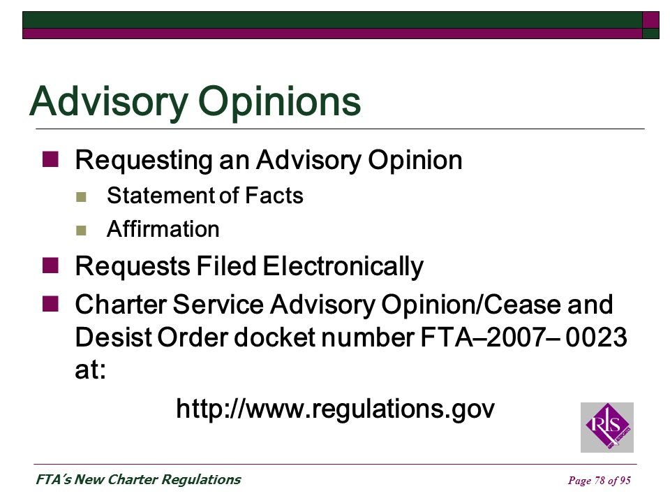 FTAs New Charter Regulations Page 78 of 95 Advisory Opinions Requesting an Advisory Opinion Statement of Facts Affirmation Requests Filed Electronically Charter Service Advisory Opinion/Cease and Desist Order docket number FTA–2007– 0023 at: http://www.regulations.gov