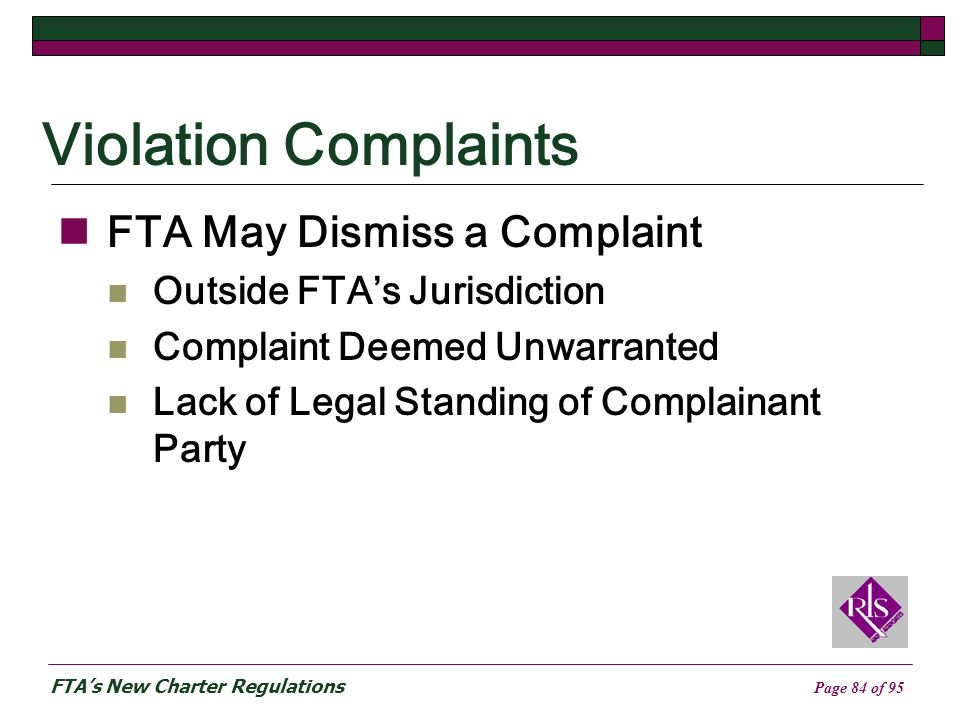 FTAs New Charter Regulations Page 84 of 95 Violation Complaints FTA May Dismiss a Complaint Outside FTAs Jurisdiction Complaint Deemed Unwarranted Lack of Legal Standing of Complainant Party