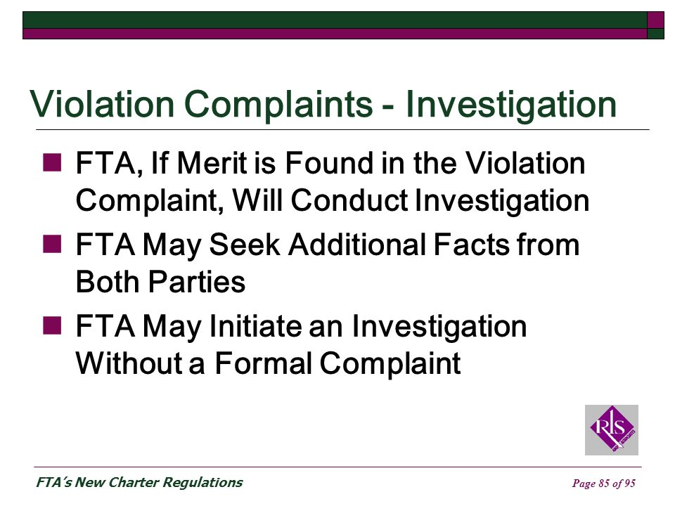 FTAs New Charter Regulations Page 85 of 95 Violation Complaints - Investigation FTA, If Merit is Found in the Violation Complaint, Will Conduct Investigation FTA May Seek Additional Facts from Both Parties FTA May Initiate an Investigation Without a Formal Complaint