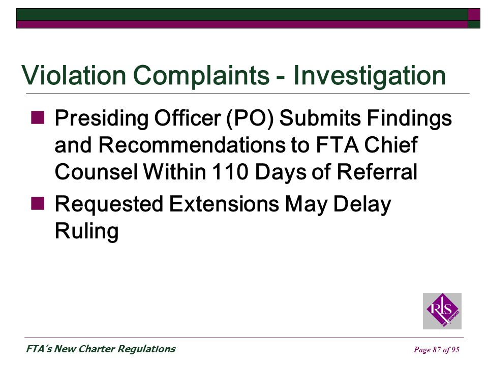FTAs New Charter Regulations Page 87 of 95 Violation Complaints - Investigation Presiding Officer (PO) Submits Findings and Recommendations to FTA Chief Counsel Within 110 Days of Referral Requested Extensions May Delay Ruling