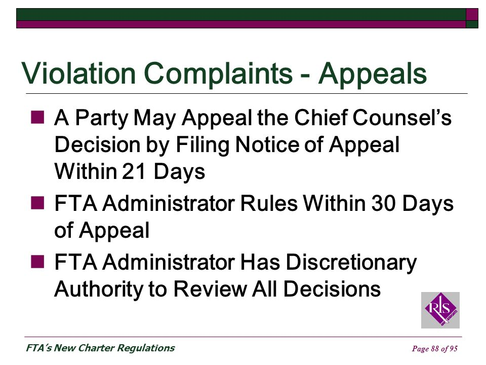 FTAs New Charter Regulations Page 88 of 95 Violation Complaints - Appeals A Party May Appeal the Chief Counsels Decision by Filing Notice of Appeal Within 21 Days FTA Administrator Rules Within 30 Days of Appeal FTA Administrator Has Discretionary Authority to Review All Decisions